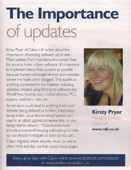 The Importance of Updates  Kirsty Pryer of Calico UK writes about the importance of keeping software up to date: Most updates from the manufactures contain fixes for security holes in their software.  It's important to implement these fixes as soon as possible because hackers will target devices and websites where the holes aren't plugged.  This applies to anything connected to the internet, including websites created using third party software (eg: WordPress, Joomla, etc), mobile devices, PCs, routers, webcams, cars, etc.  An intrusion could lead to anything from your website being defaced or broken, information being stolen, your device being hijacked and used in an attack against someone else, or you being held to ransom.  Most manufactures provide a means of keeping software up to date, so you should investigate as soon as you can.  Calico regularly share security news, as well as other hints and tips via their social media pages.